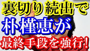 裏切り続出で朴槿恵が最終手段を強行!.jpg